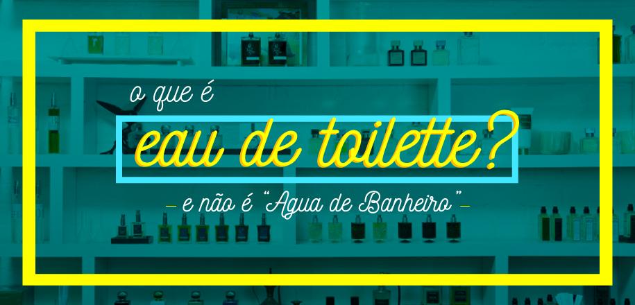 Eau de Toilette e a casualidade do dia a dia