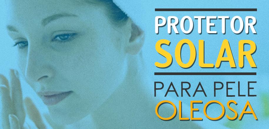 Escolha o melhor protetor solar para pele oleosa